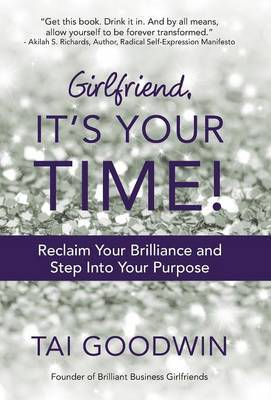Girlfriend, It's Your Time!: Reclaim Your Brilliance and Step Into Your Purpose