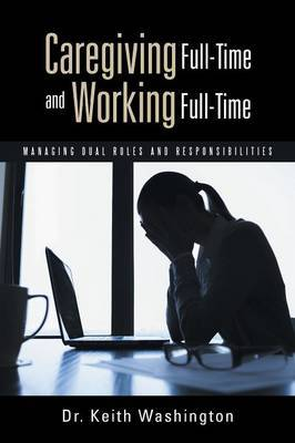 Caregiving Full-Time and Working Full-Time: Managing Dual Roles and Responsibilities