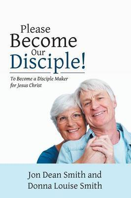 Please Become Our Disciple!: To Become a Disciple Maker for Jesus Christ