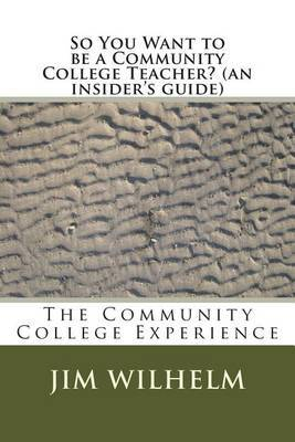 So You Want to Be a Community College Teacher? (an Insider's Guide): The Community College Teaching Experience