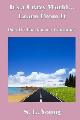 It's a Crazy World...Learn from It: Part IV: The Journey Continues