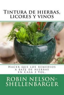 Tintura de Hierbas, Licores y Vinos: Hacer Que Los Remedios a Base de Hierbas En Casa 3 Vol.