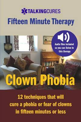 Clown Phobia - Fifteen Minute Therapy: 12 Techniques That Will Cure a Phobia or Fear of Clowns in Fifteen Minutes or Less