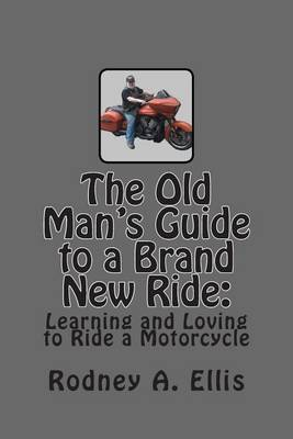 The Old Man's Guide to a Brand New Ride: Learning and Loving to Ride a Motorcycle
