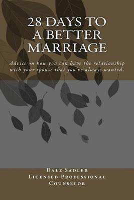 28 Days to a Better Marriage: Advice on How You Can Have the Relationship with Your Spouse That You've Always Wanted.