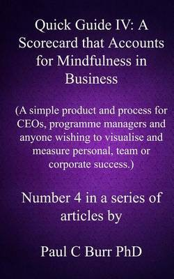Quick Guide IV - A Scorecard That Accounts for Mindfulness in Business: A Simple Product and Process for Ceos, Programme Managers and Anyone Wishing to Visualise and Measure Personal, Team or Corporate Success
