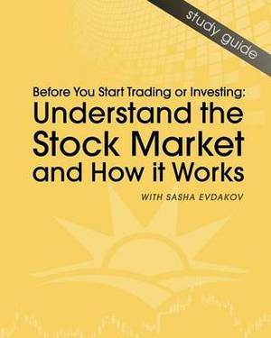 Understand the Stock Market and How It Works: Before You Start Trading or Investing