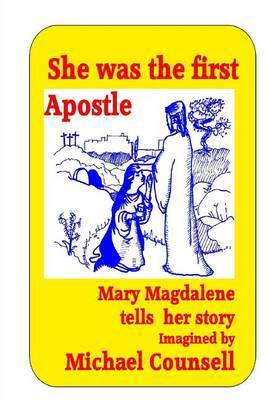 She Was the First Apostle: Mary Magdalene Tells Her Story - One Woman's View of the Life of Christ