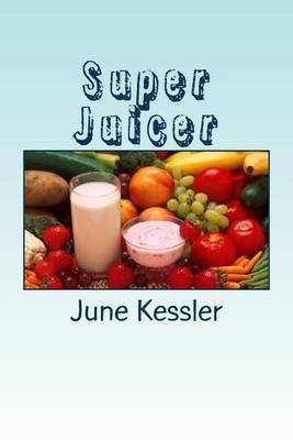 Super Juicer: Replenish, Restore, Revitalize and Detox
