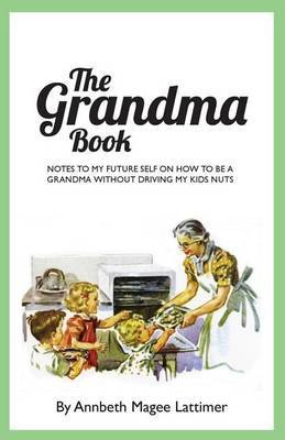 The Grandma Book: Notes to My Future Self on How to Be a Grandma Without Driving My Kids Nuts