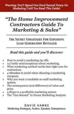 The Home Improvement Contractors Guide to Marketing & Sales  : The Secret Strategies for Explosive Lead Generation Revealed