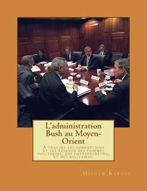 L'Administration Bush Au Moyen-Orient: A Travers Les Conceptions Et Les Reseaux Des Hommes Politiques, Des Entrepreneurs, Et Des Militaires.