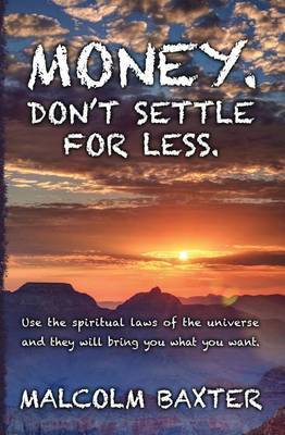 Money. Don't Settle for Less.: Use the Spiritual Laws of the Universe and They Will Bring You What You Want.