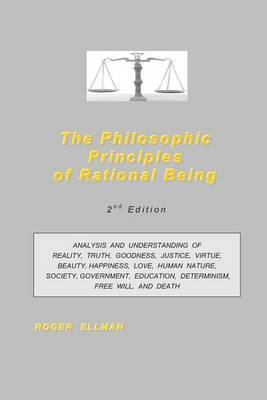 The Philosophic Principles of Rational Being: Analysis and Understanding of Reality, Truth, Goodness, Justice, Virtue, Beauty, Happiness, Love, Human Nature, Society, Government, Education, Determinism, Free Will, and Death