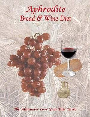 Aphrodite Bread and Wine Diet: The Alexander Love Your Diet Series