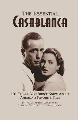 The Essential Casablanca: 101 Things You Didn't Know about America's Favorite Film