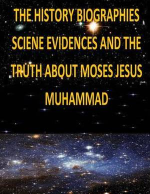 The History, Biographies, Science, Evidences and the Truth about Moses, Jesus, Muhammad