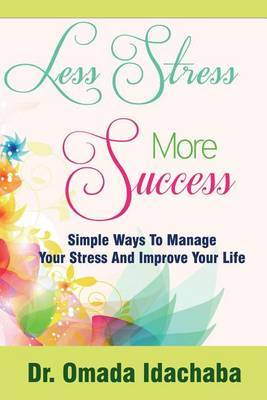Less Stress More Success: Simple Ways to Manage Your Stress and Improve Your Life