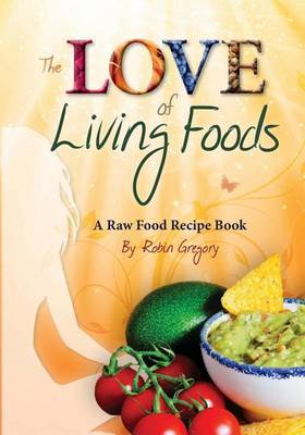 The Love of Living Foods: A Raw Food Recipe Book