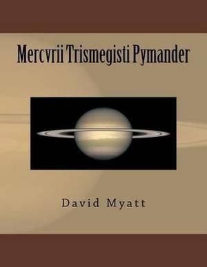 Mercvrii Trismegisti Pymander: A Translation and Commentary by David Myatt