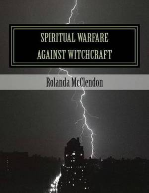 Spiritual Warfare Against Witchcraft: Fighting in the Heavens from Louisiana Bayous, Rivers, Lakes, and Swamps