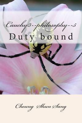 Cauchy3--Philosophy--5: Duty Bound