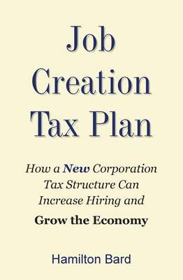 Job Creation Tax Plan: How a New Corporation Tax Structure Can Increase Hiring and Grow the Economy