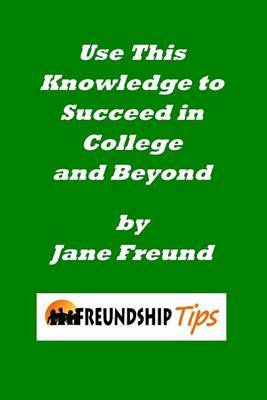 Use This Knowledge to Succeed in College and Beyond: A Freundship Tips Book