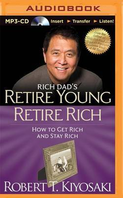Rich Dad's Retire Young Retire Rich: How to Get Rich Quickly and Stay Rich