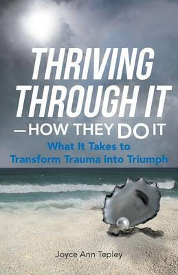 Thriving Through It-How They Do It: What It Takes to Transform Trauma Into Triumph