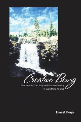 Creative Being: Five Steps to Creativity and Problem Solving in Everything You Do