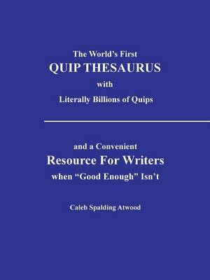 The World's First QUIP THESAURUS with literally Billions of Quips: and a Convenient Resource For Writers when  Good Enough  Isn't