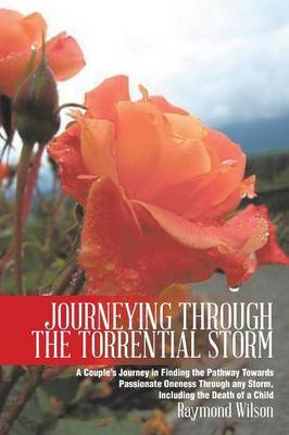 Journeying Through the Torrential Storm: A Couple's Journey in Finding the Pathway Towards Passionate Oneness Through any Storm, Including the Death of a Child
