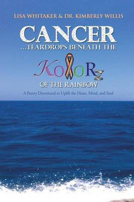 Cancer...Teardrops Beneath the Kolorz of the Rainbow: Poetry to Uplift the Heart,Mind, and Soul