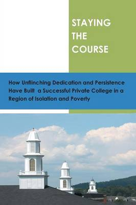 Staying the Course: How Unflinching Dedication and Persistance Have Built a Successful Private College in a Regioin of Isolation and Poverty