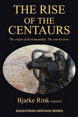 The Rise of the Centaurs: The origin of horsemanship. The untold story.