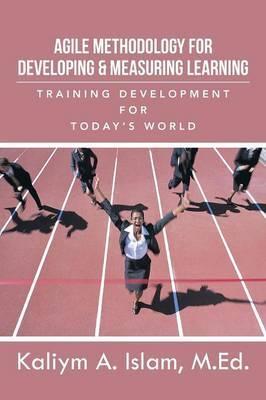 Agile Methodology for Developing & Measuring Learning: Training Development for Today's World