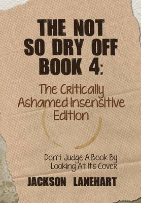 The not so dry off Book 4: The critically ashamed insensitive edition