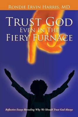 Trust God Even In The Fiery Furnace: Reflective Essays Revealing Why We Should Trust God Always