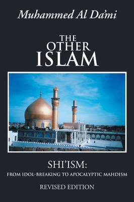 The Other Islam: Shi'ism: From Idol-Breaking to Apocalyptic Mahdism
