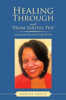 Healing Through and  From Sarita's Pen : Inspiring and Motivating Through My Pain