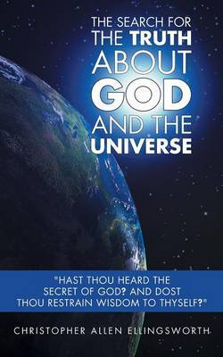 The Search For The Truth About God and the Universe:  Hast thou heard the secret of God? And dost thou restrain wisdom to thyself?
