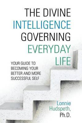 The Divine Intelligence Governing Everyday Life: Your Guide To Becoming Your Better And More Successful Self