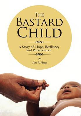 The Bastard Child: A Story of Hope, Resiliency and Perseverance.