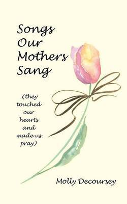 Songs Our Mothers Sang (They Touched Our Hearts and Made Us Pray)