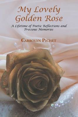 My Lovely Golden Rose: A Lifetime of Poetic Reflections and Precious Memories