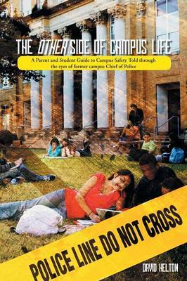 The Other Side of Campus Life: A Parent and Student Guide to Campus Safety Told Through the Eyes of Former Campus Chief of Police