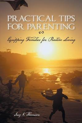 Practical Tips for Parenting: Equipping Families for Positive Living