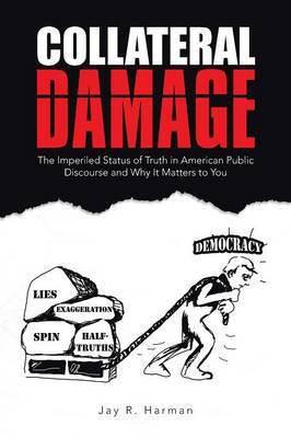 Collateral Damage: The Imperiled Status of Truth in American Public Discourse and Why It Matters to You