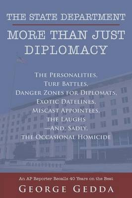 The State Department- More Than Just Diplomacy: The Personalities, Turf Battles, Danger Zones for Diplomats, Exotic Datelines, Miscast Appointees, the